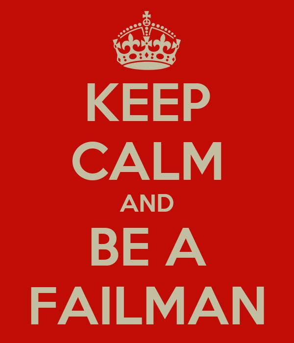 KEEP CALM AND BE A FAILMAN