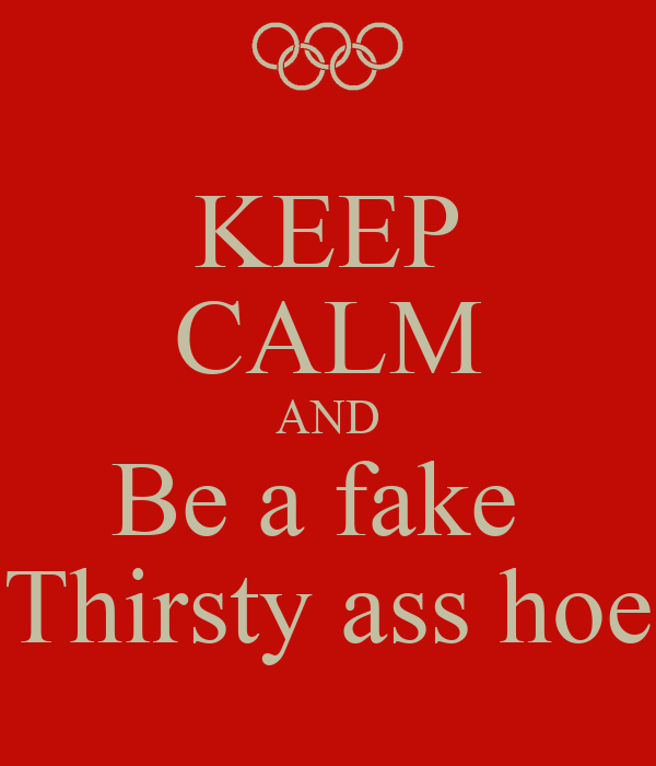 KEEP CALM AND Be a fake  Thirsty ass hoe