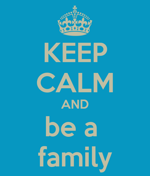 KEEP CALM AND be a  family