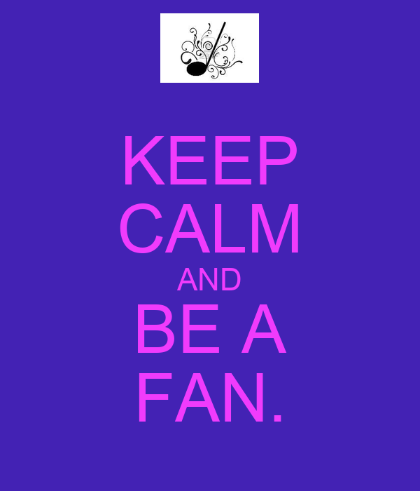 KEEP CALM AND BE A FAN.
