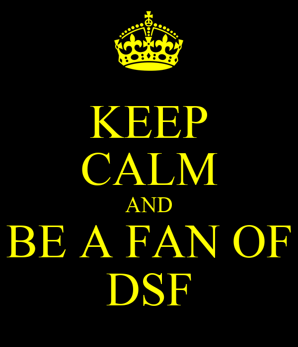 KEEP CALM AND BE A FAN OF DSF
