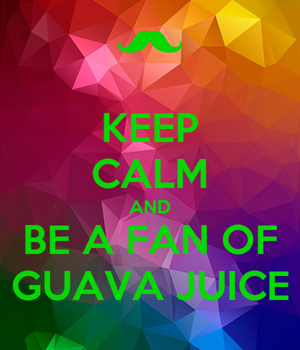 KEEP CALM AND BE A FAN OF GUAVA JUICE