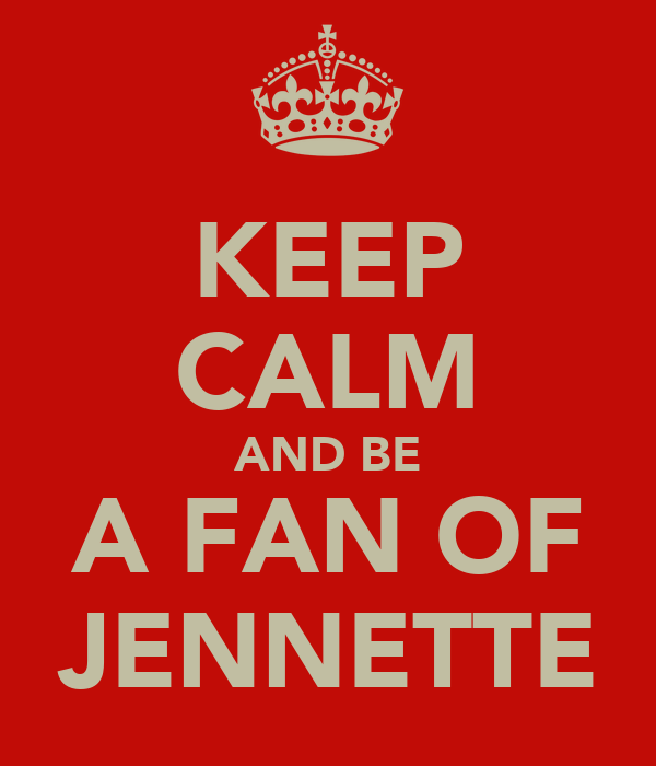 KEEP CALM AND BE A FAN OF JENNETTE