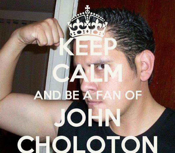 KEEP CALM AND BE A FAN OF JOHN CHOLOTON