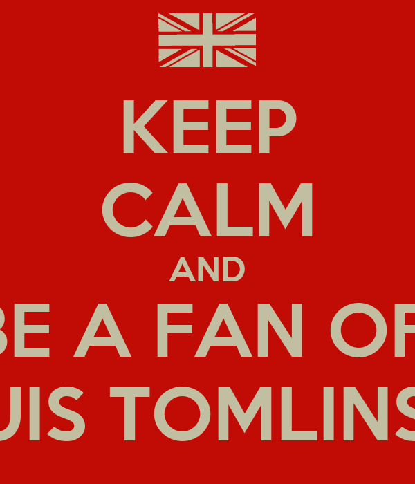 KEEP CALM AND BE A FAN OF  LOUIS TOMLINSON