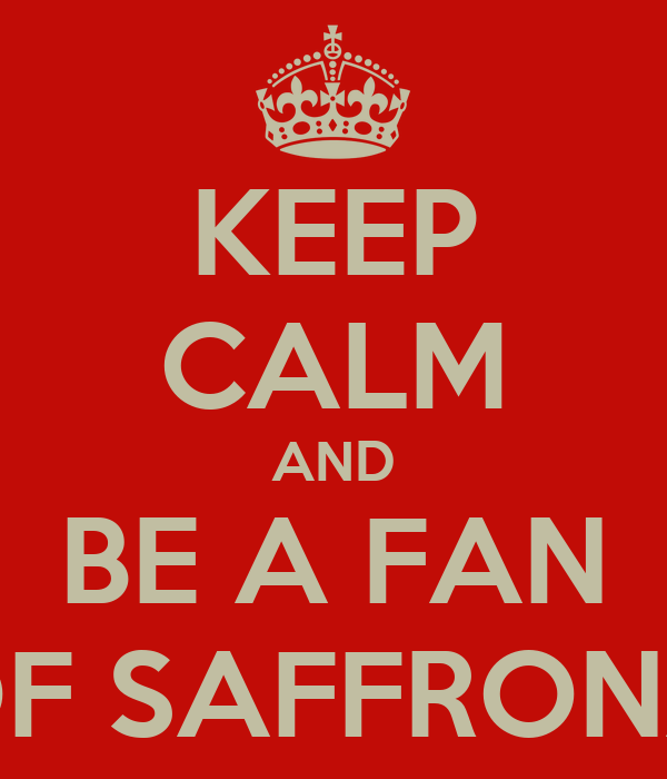 KEEP CALM AND BE A FAN OF SAFFRONA
