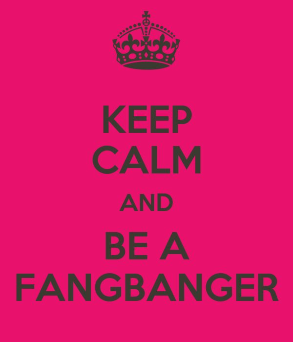 KEEP CALM AND BE A FANGBANGER