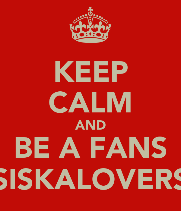 KEEP CALM AND BE A FANS SISKALOVERS