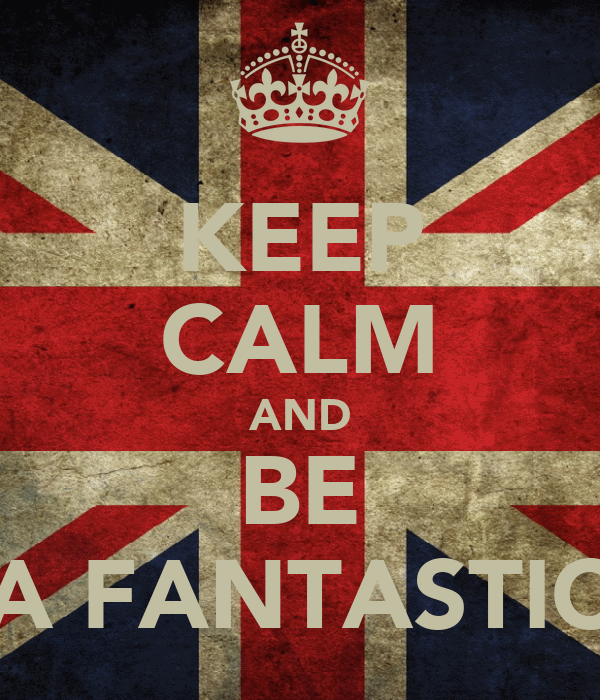 KEEP CALM AND BE A FANTASTIC