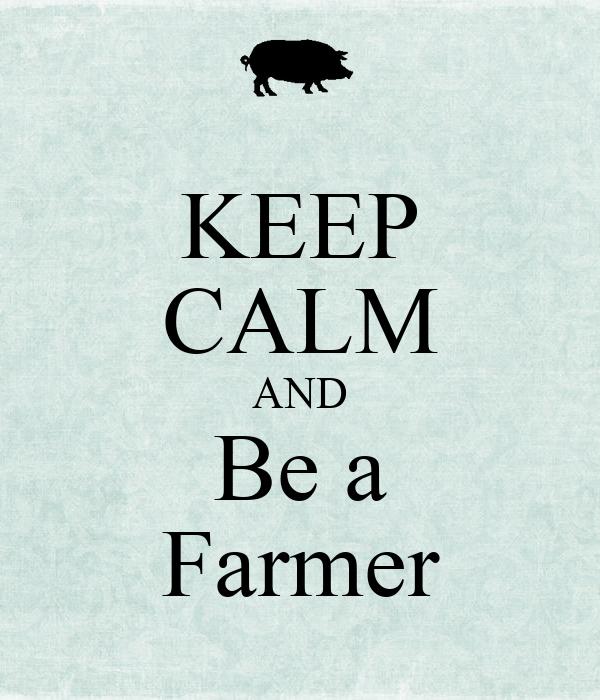 KEEP CALM AND Be a Farmer