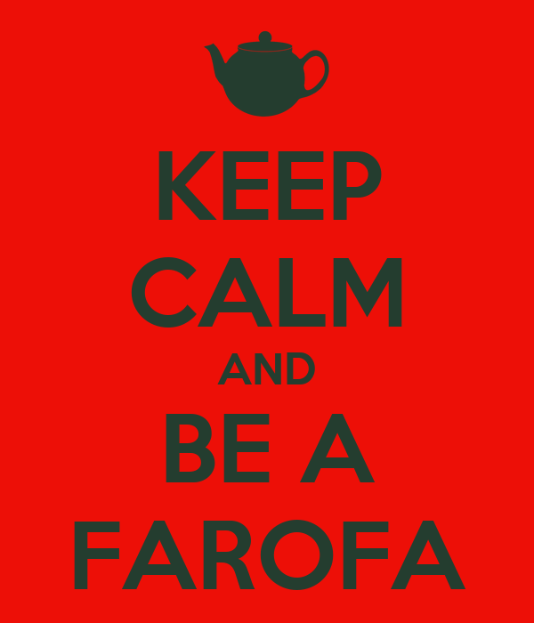 KEEP CALM AND BE A FAROFA