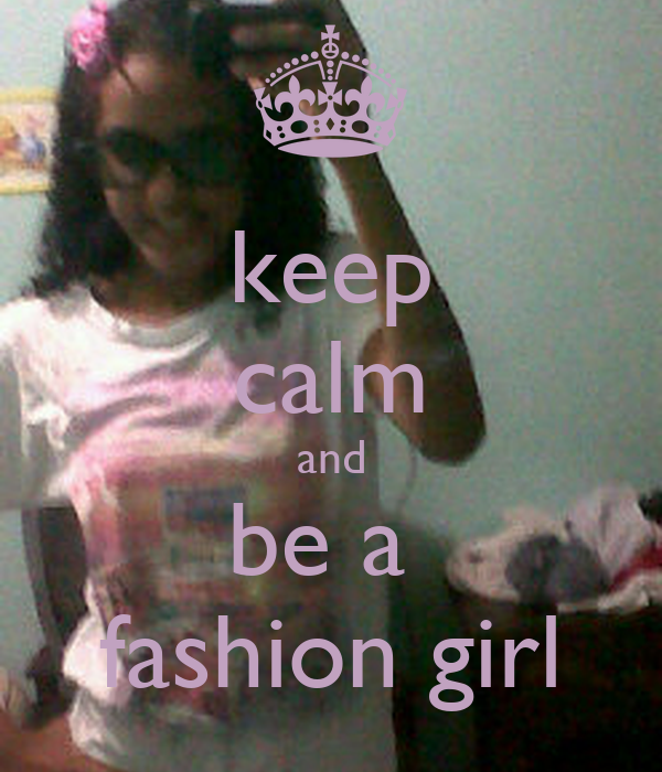 keep calm and be a  fashion girl