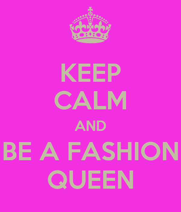 KEEP CALM AND BE A FASHION QUEEN