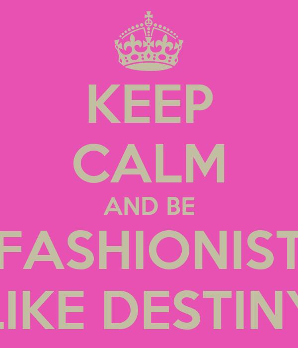KEEP CALM AND BE A FASHIONISTA  LIKE DESTINY