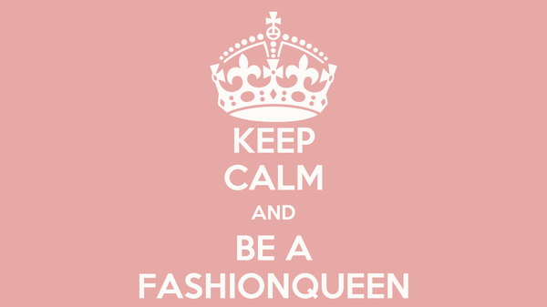 KEEP CALM AND BE A FASHIONQUEEN