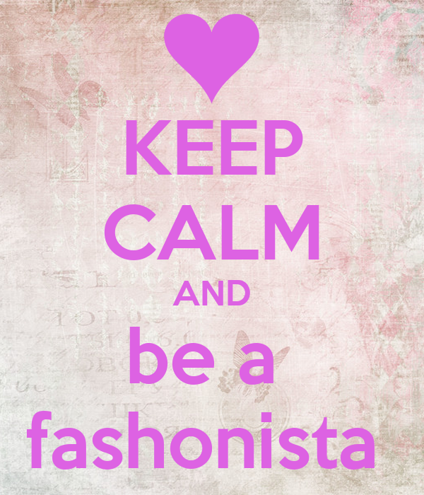 KEEP CALM AND be a  fashonista