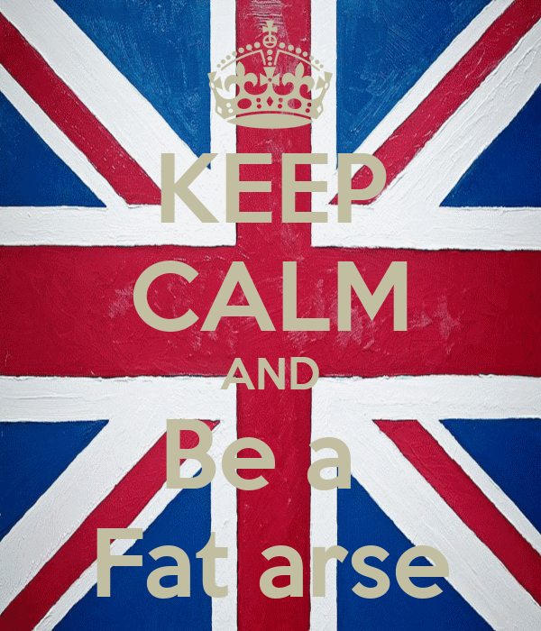 KEEP CALM AND Be a  Fat arse
