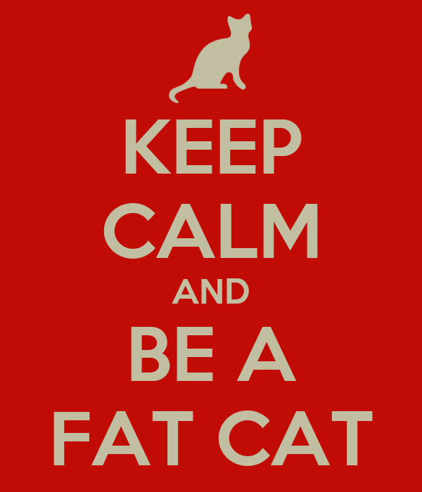 KEEP CALM AND BE A FAT CAT
