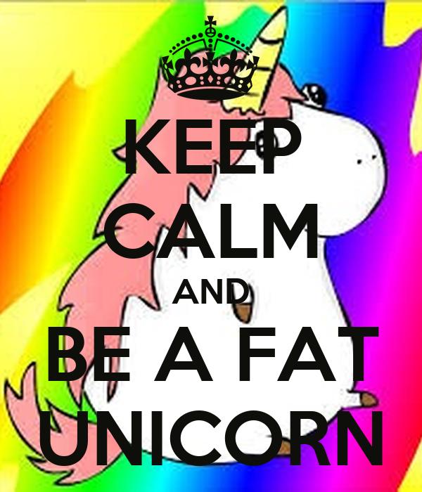 KEEP CALM AND BE A FAT UNICORN