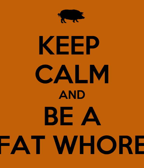 KEEP  CALM AND BE A FAT WHORE
