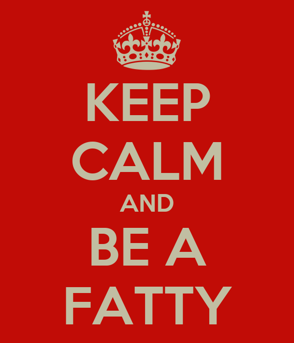 KEEP CALM AND BE A FATTY