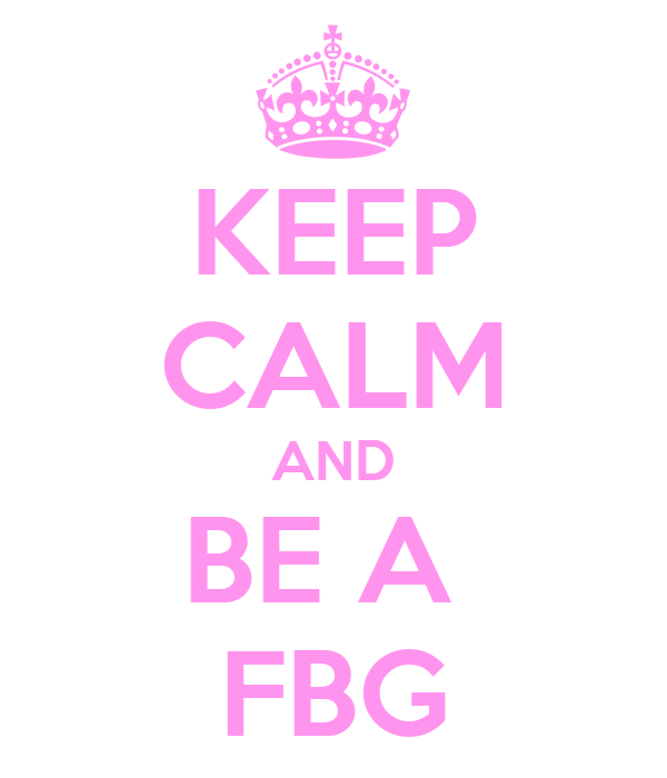 KEEP CALM AND BE A  FBG