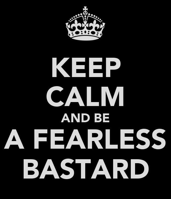 KEEP CALM AND BE A FEARLESS BASTARD