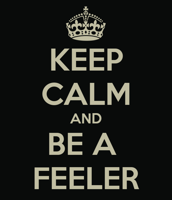 KEEP CALM AND BE A  FEELER