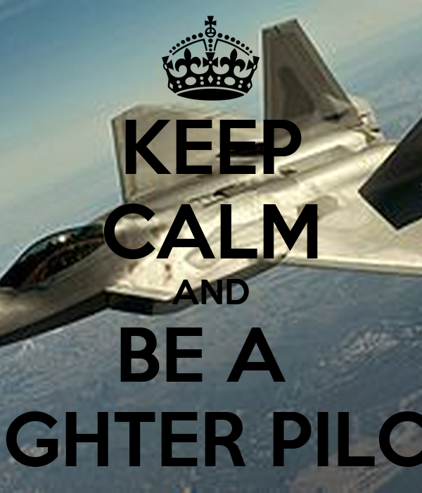 KEEP CALM AND BE A  FIGHTER PILOT