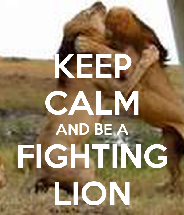 KEEP CALM AND BE A FIGHTING LION