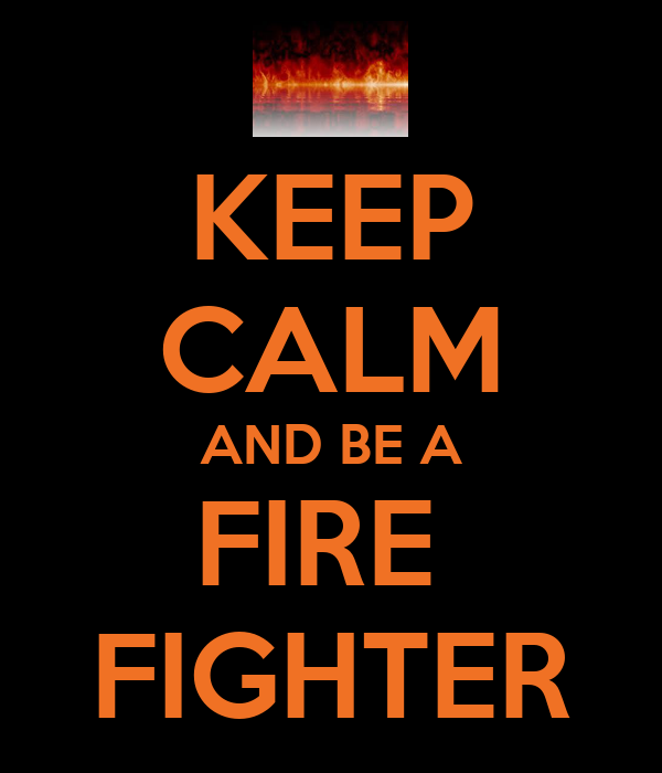KEEP CALM AND BE A FIRE   FIGHTER
