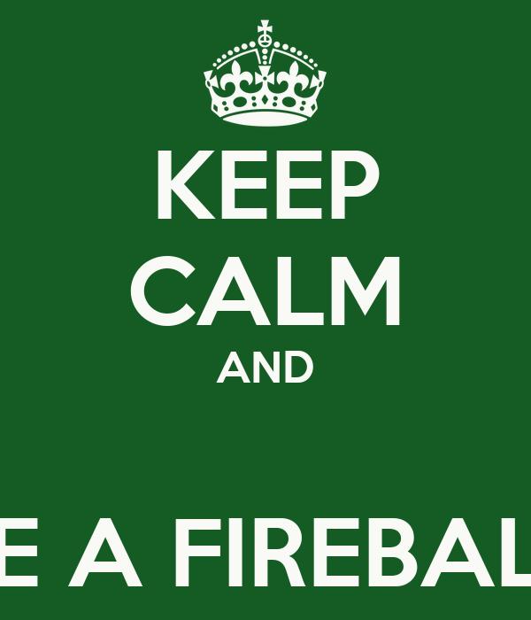 KEEP CALM AND  BE A FIREBALL
