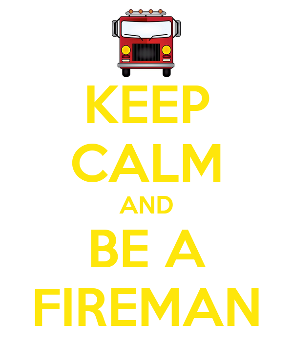 KEEP CALM AND  BE A  FIREMAN