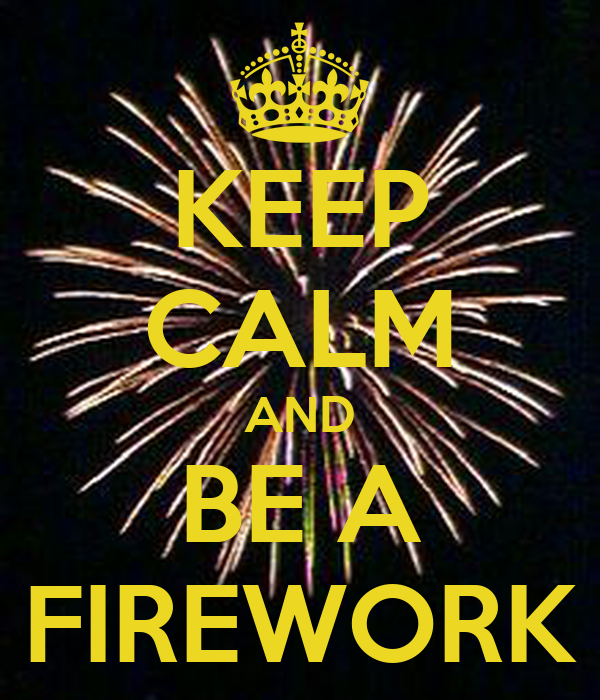 KEEP CALM AND BE A FIREWORK
