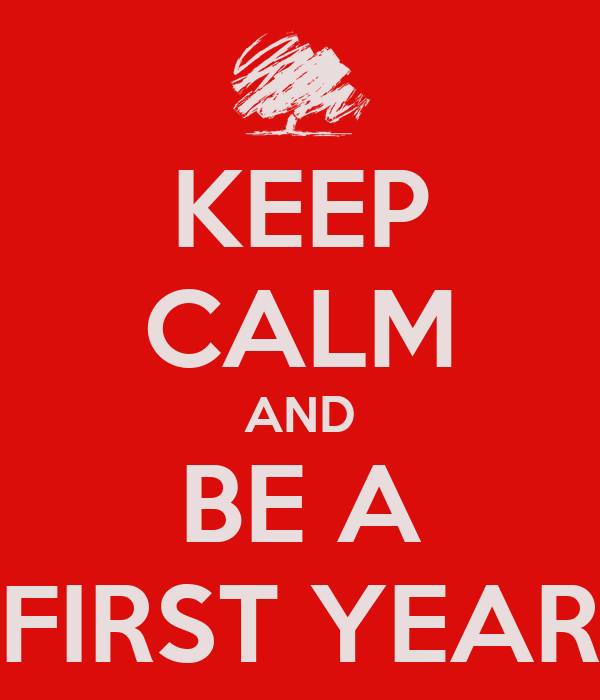 KEEP CALM AND BE A FIRST YEAR