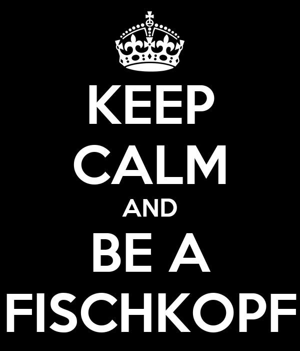 KEEP CALM AND BE A FISCHKOPF