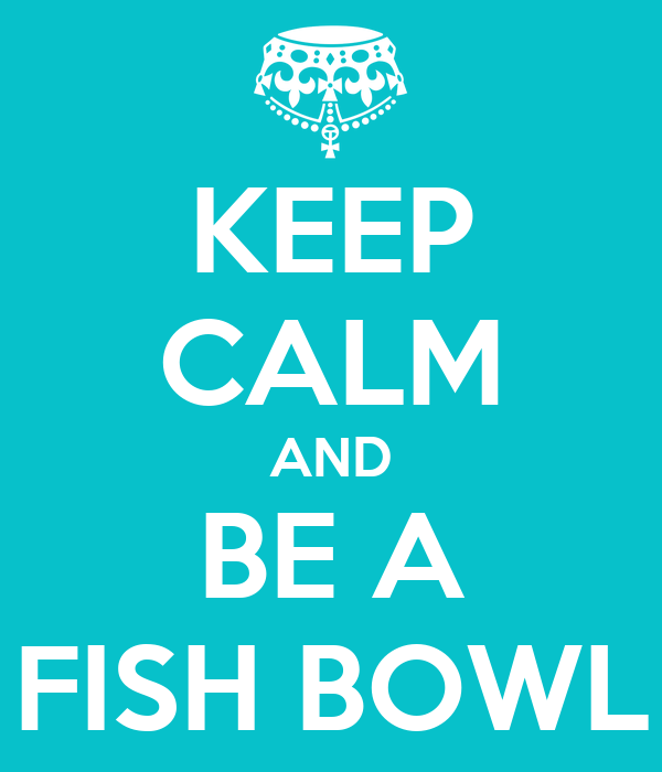KEEP CALM AND BE A FISH BOWL