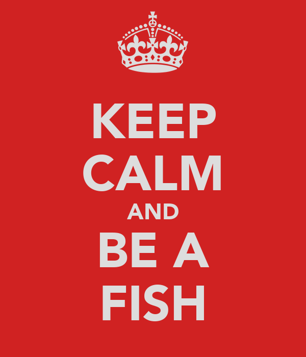 KEEP CALM AND BE A FISH