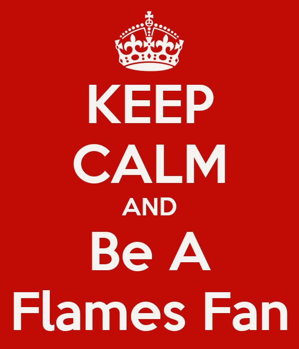 KEEP CALM AND Be A Flames Fan