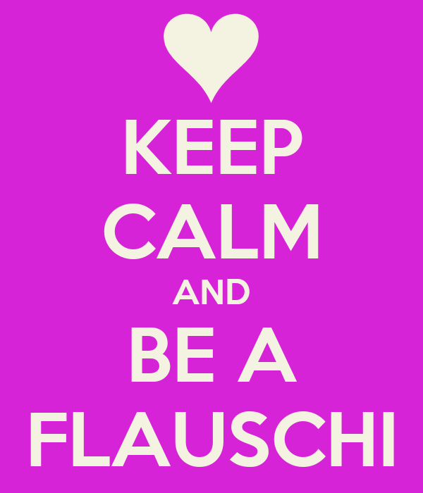 KEEP CALM AND BE A FLAUSCHI