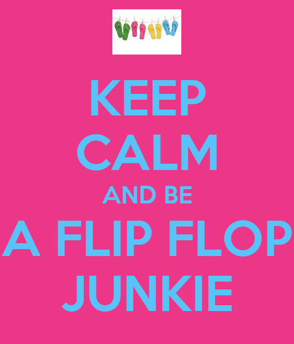 KEEP CALM AND BE A FLIP FLOP JUNKIE