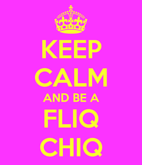 KEEP CALM AND BE A FLIQ CHIQ