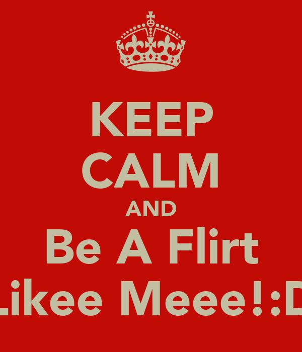KEEP CALM AND Be A Flirt Likee Meee!:D