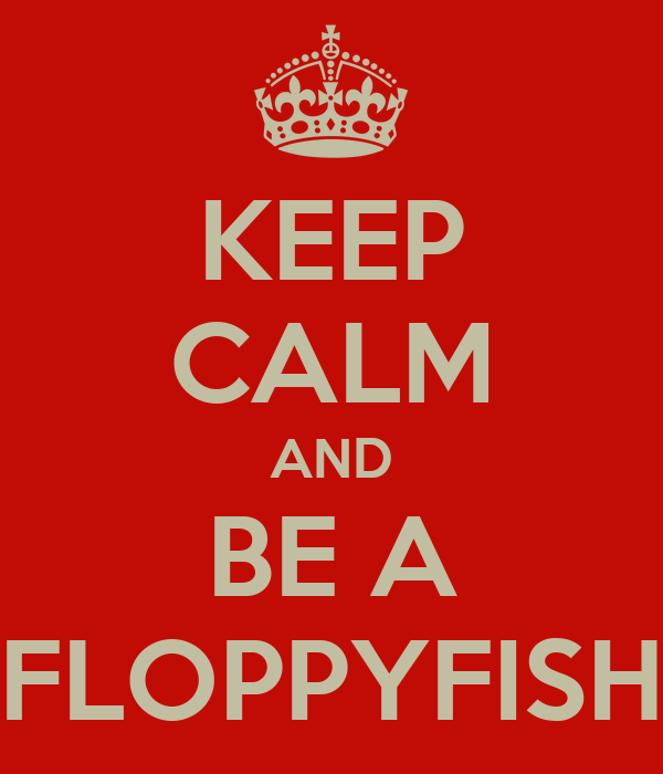 KEEP CALM AND BE A FLOPPYFISH