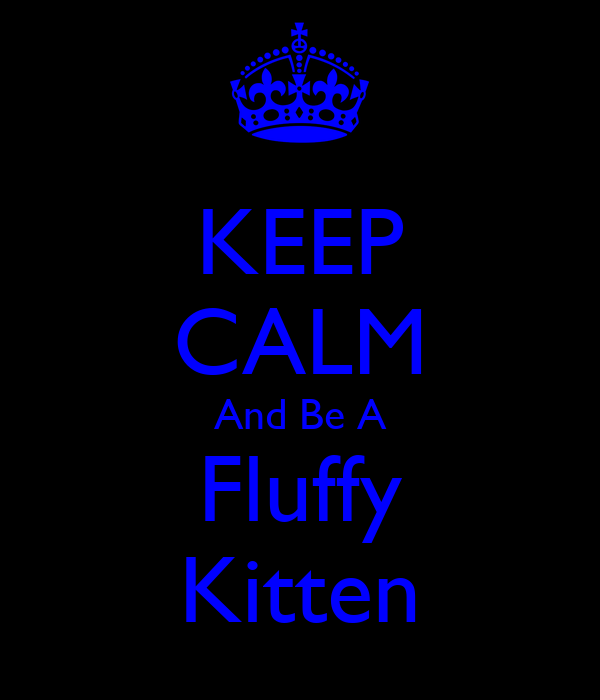 KEEP CALM And Be A Fluffy Kitten