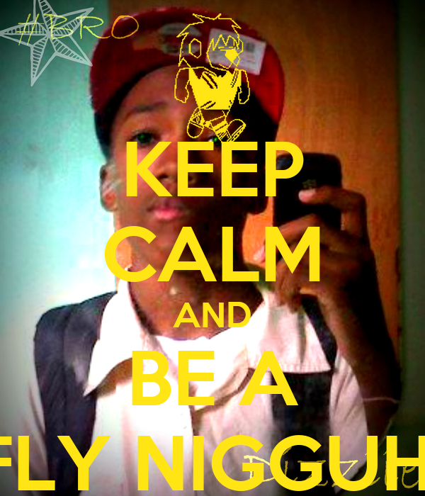 KEEP CALM AND BE A FLY NIGGUH