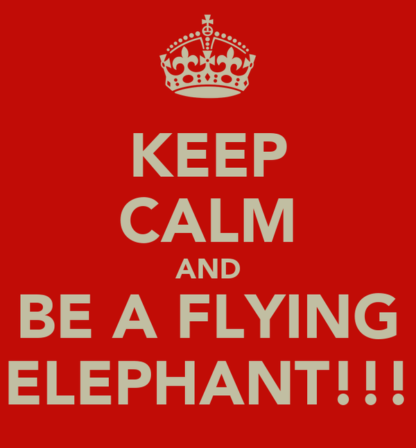 KEEP CALM AND BE A FLYING ELEPHANT!!!