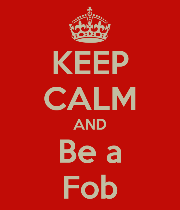 KEEP CALM AND Be a Fob