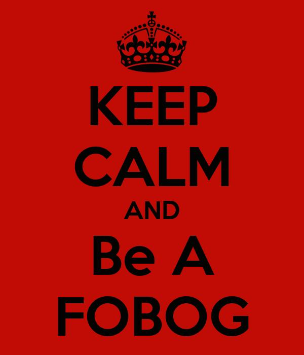 KEEP CALM AND Be A FOBOG