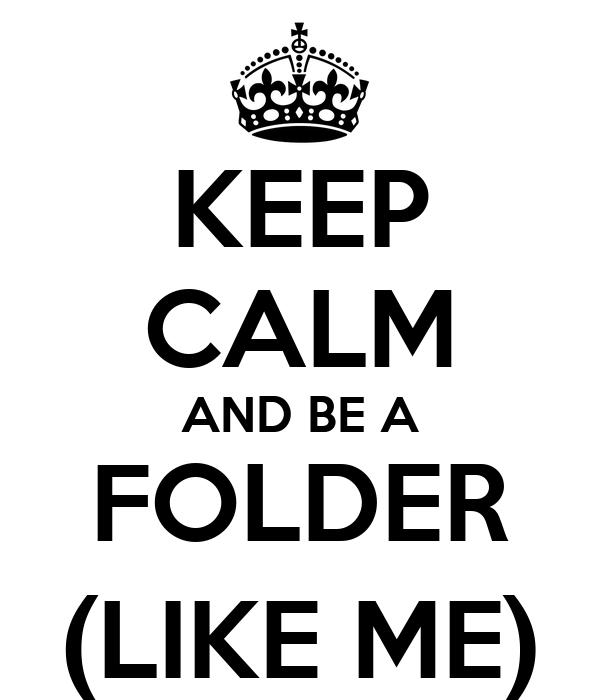 KEEP CALM AND BE A FOLDER (LIKE ME)